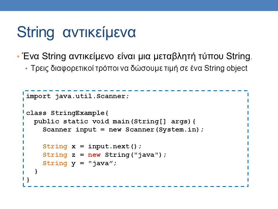 String αντικείμενα Ένα String αντικείμενο είναι μια μεταβλητή τύπου String. Τρεις διαφορετικοί τρόποι να δώσουμε τιμή σε ένα String object.