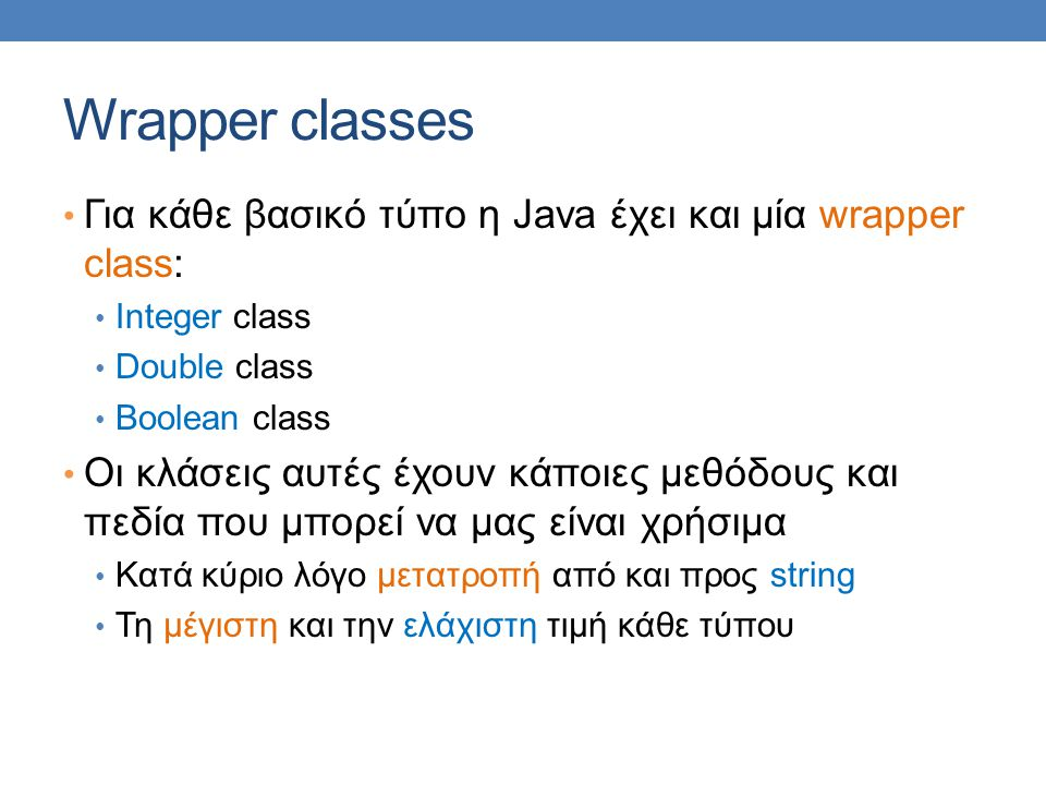Wrapper classes Για κάθε βασικό τύπο η Java έχει και μία wrapper class: Integer class. Double class.