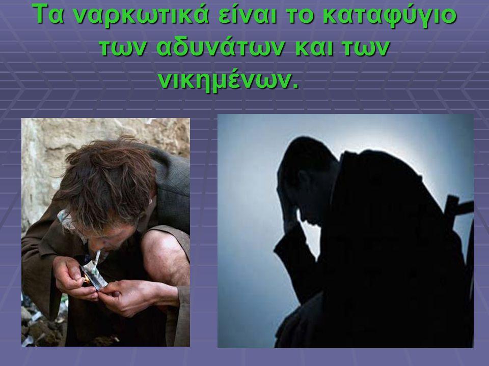 Τα ναρκωτικά είναι το καταφύγιο των αδυνάτων και των νικημένων.