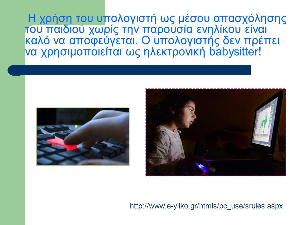 Η χρήση του υπολογιστή ως μέσου απασχόλησης του παιδιού χωρίς την παρουσία ενηλίκου είναι καλό να αποφεύγεται. Ο υπολογιστής δεν πρέπει να χρησιμοποιείται ως ηλεκτρονική babysitter! .