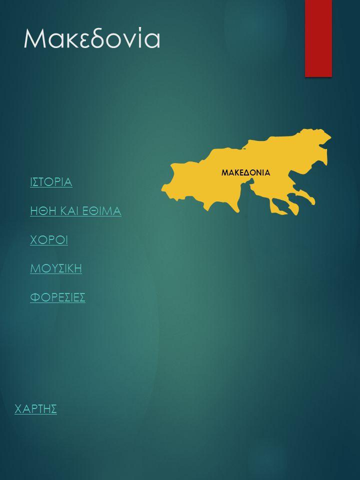 Μακεδονία ΙΣΤΟΡΙΑ ΗΘΗ ΚΑΙ ΕΘΙΜΑ ΧΟΡΟΙ ΜΟΥΣΙΚΗ ΦΟΡΕΣΙΕΣ ΧΑΡΤΗΣ