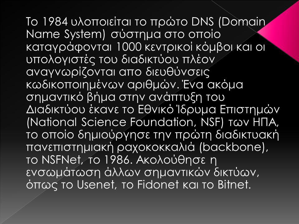 Το 1984 υλοποιείται το πρώτο DNS (Domain Name System) σύστημα στο οποίο καταγράφονται 1000 κεντρικοί κόμβοι και οι υπολογιστές του διαδικτύου πλέον αναγνωρίζονται απο διευθύνσεις κωδικοποιημένων αριθμών.