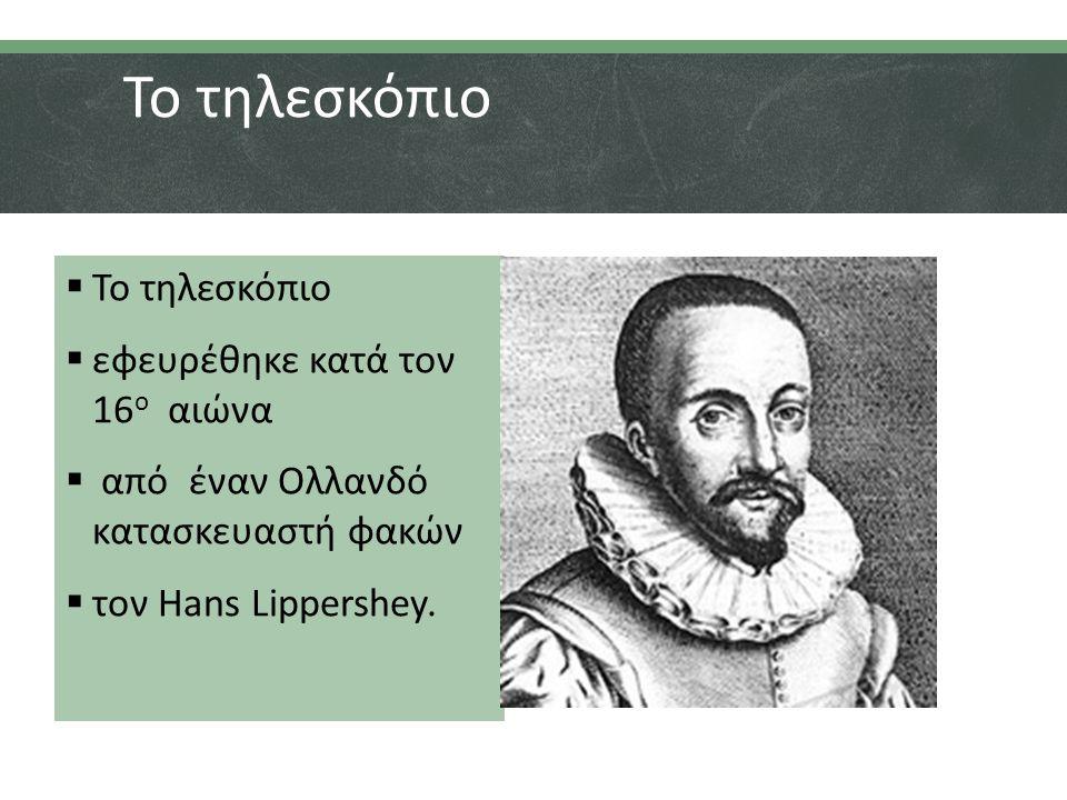 Το τηλεσκόπιο Το τηλεσκόπιο εφευρέθηκε κατά τον 16ο αιώνα
