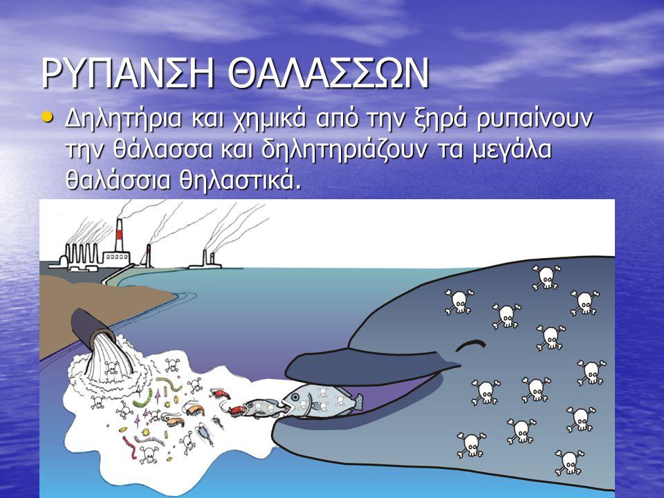 ΡΥΠΑΝΣΗ ΘΑΛΑΣΣΩΝ Δηλητήρια και χημικά από την ξηρά ρυπαίνουν την θάλασσα και δηλητηριάζουν τα μεγάλα θαλάσσια θηλαστικά.