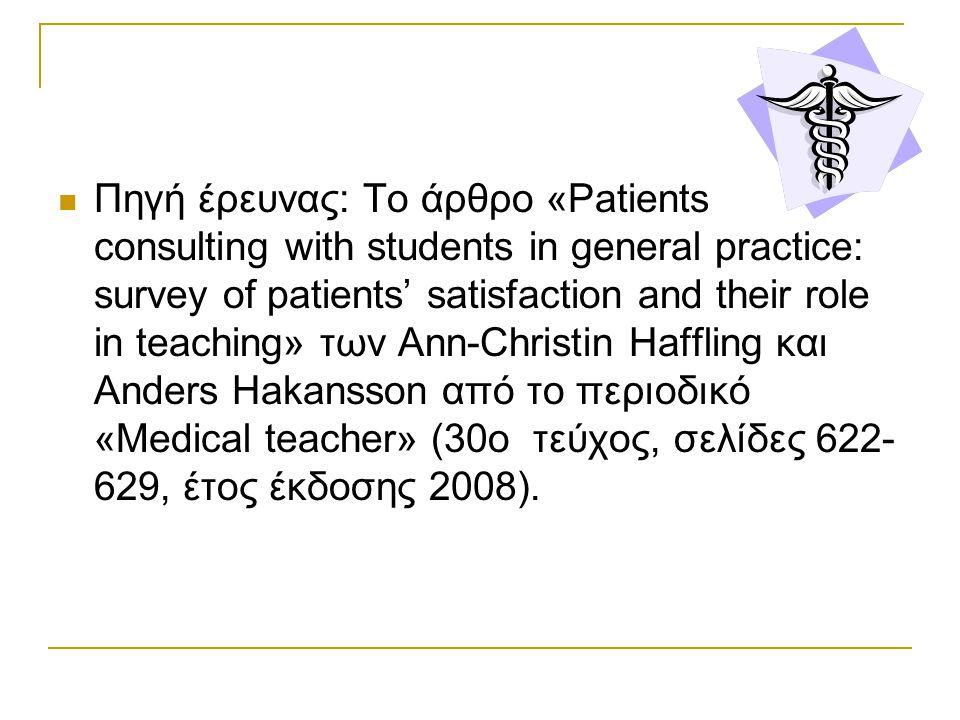Πηγή έρευνας: Το άρθρο «Patients consulting with students in general practice: survey of patients' satisfaction and their role in teaching» των Ann-Christin Haffling και Anders Hakansson από το περιοδικό «Medical teacher» (30ο τεύχος, σελίδες 622-629, έτος έκδοσης 2008).
