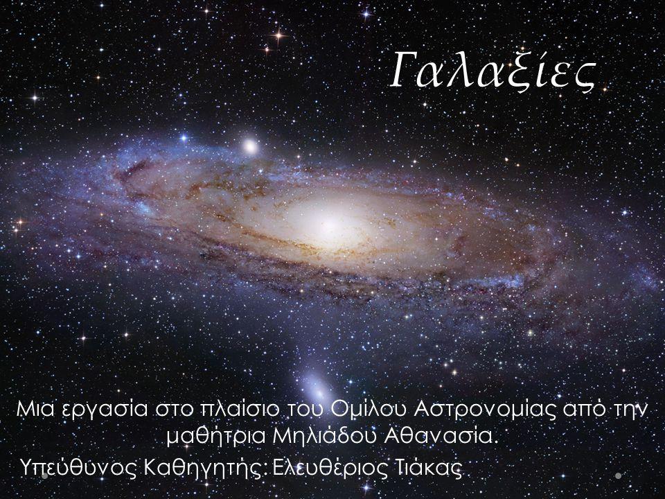 Γαλαξίες Μια εργασία στο πλαίσιο του Ομίλου Αστρονομίας από την μαθήτρια Μηλιάδου Αθανασία.