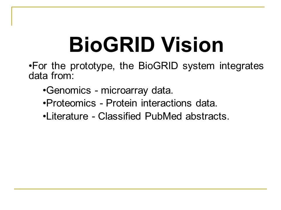 BioGRID Vision For the prototype, the BioGRID system integrates data from: Genomics - microarray data.