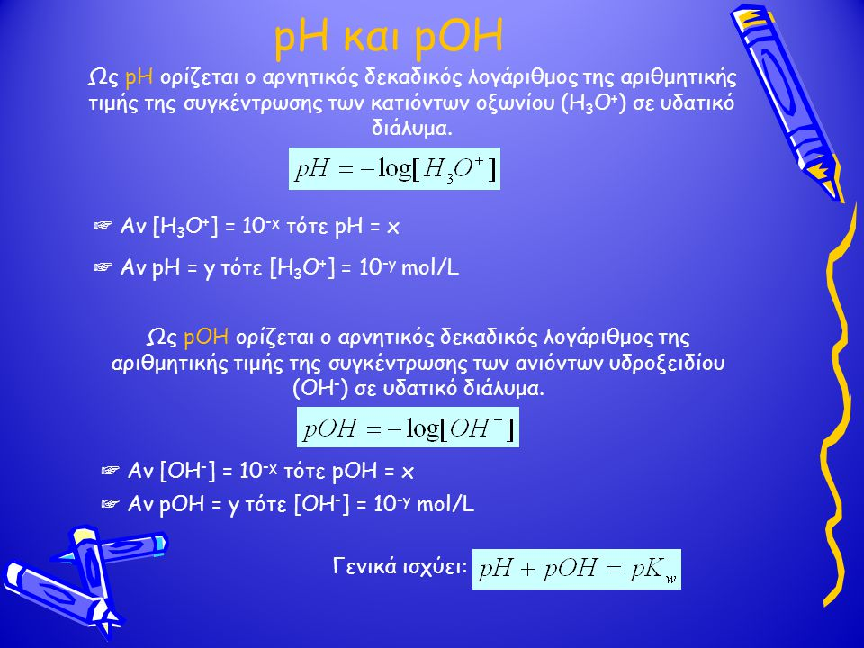 pH και pOH Ως pH ορίζεται ο αρνητικός δεκαδικός λογάριθμος της αριθμητικής τιμής της συγκέντρωσης των κατιόντων οξωνίου (Η3Ο+) σε υδατικό διάλυμα.