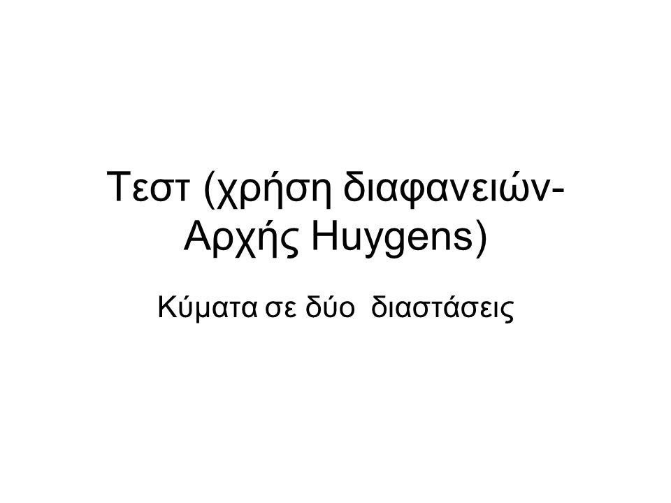 Τεστ (χρήση διαφανειών- Αρχής Huygens)