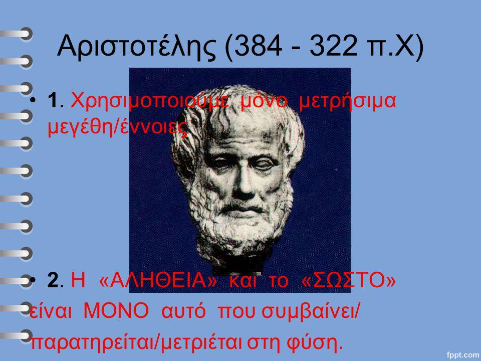 Αριστοτέλης (384 - 322 π.Χ) 1. Χρησιμοποιούμε μόνο μετρήσιμα μεγέθη/έννοιες. 2. Η «ΑΛΗΘΕΙΑ» και το «ΣΩΣΤΟ»