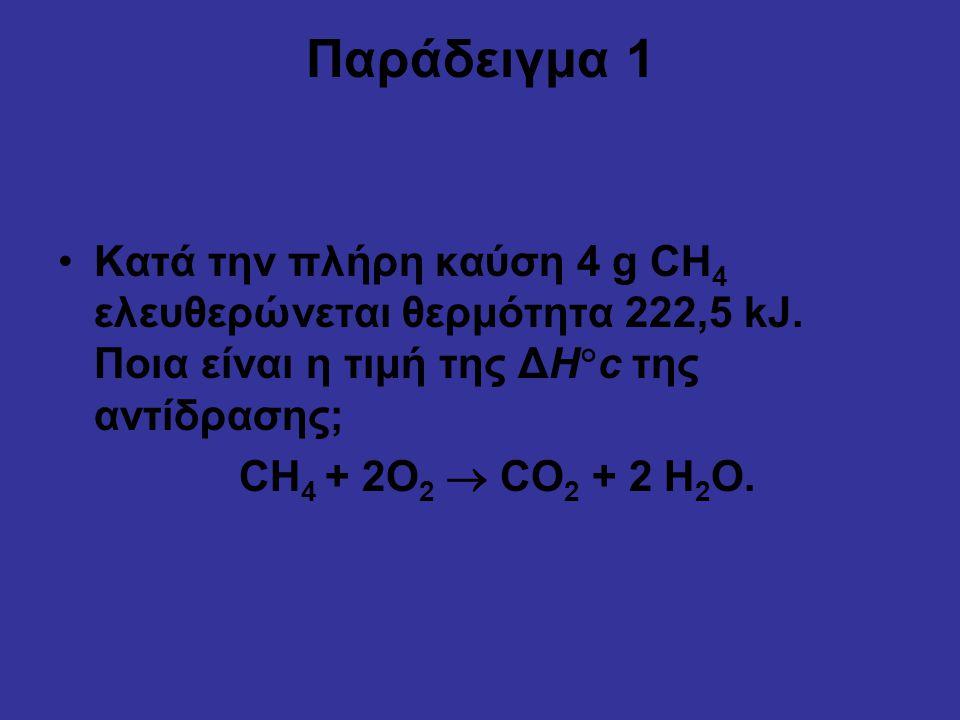 Παράδειγμα 1 Κατά την πλήρη καύση 4 g CH4 ελευθερώνεται θερμότητα 222,5 kJ. Ποια είναι η τιμή της ΔHc της αντίδρασης;