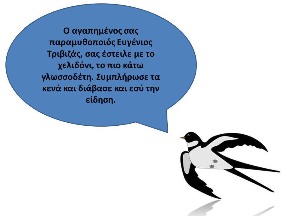Ο αγαπημένος σας παραμυθοποιός Ευγένιος Τριβιζάς, σας έστειλε με το χελιδόνι, το πιο κάτω γλωσσοδέτη.