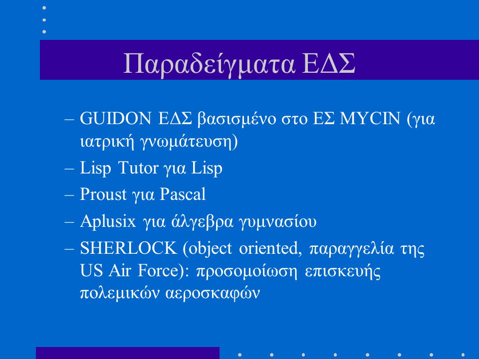 Παραδείγματα ΕΔΣ GUIDON ΕΔΣ βασισμένο στο ΕΣ MYCIN (για ιατρική γνωμάτευση) Lisp Tutor για Lisp. Proust για Pascal.