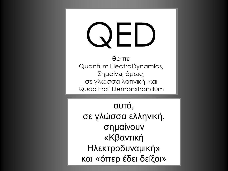 QED αυτά, σε γλώσσα ελληνική, σημαίνουν «Κβαντική Ηλεκτροδυναμική»