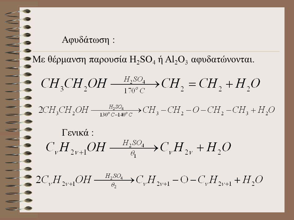 Αφυδάτωση : Με θέρμανση παρουσία H2SO4 ή Al2O3 αφυδατώνονται. Γενικά :