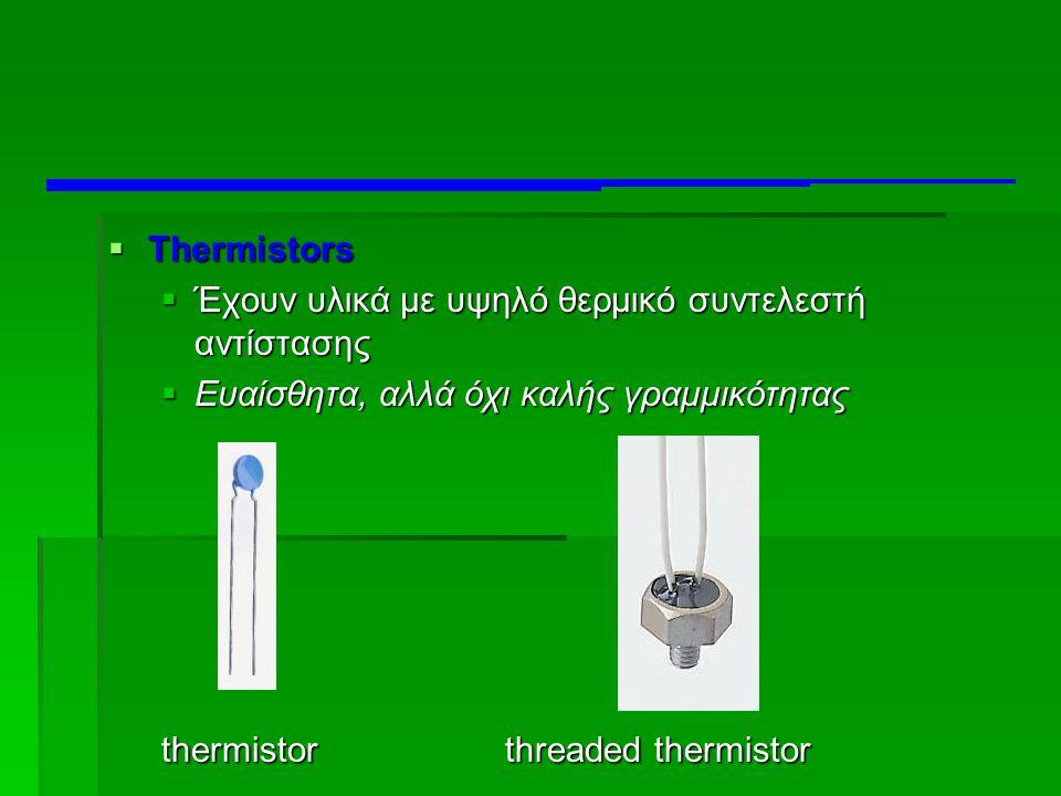 Thermistors Έχουν υλικά με υψηλό θερμικό συντελεστή αντίστασης. Ευαίσθητα, αλλά όχι καλής γραμμικότητας.