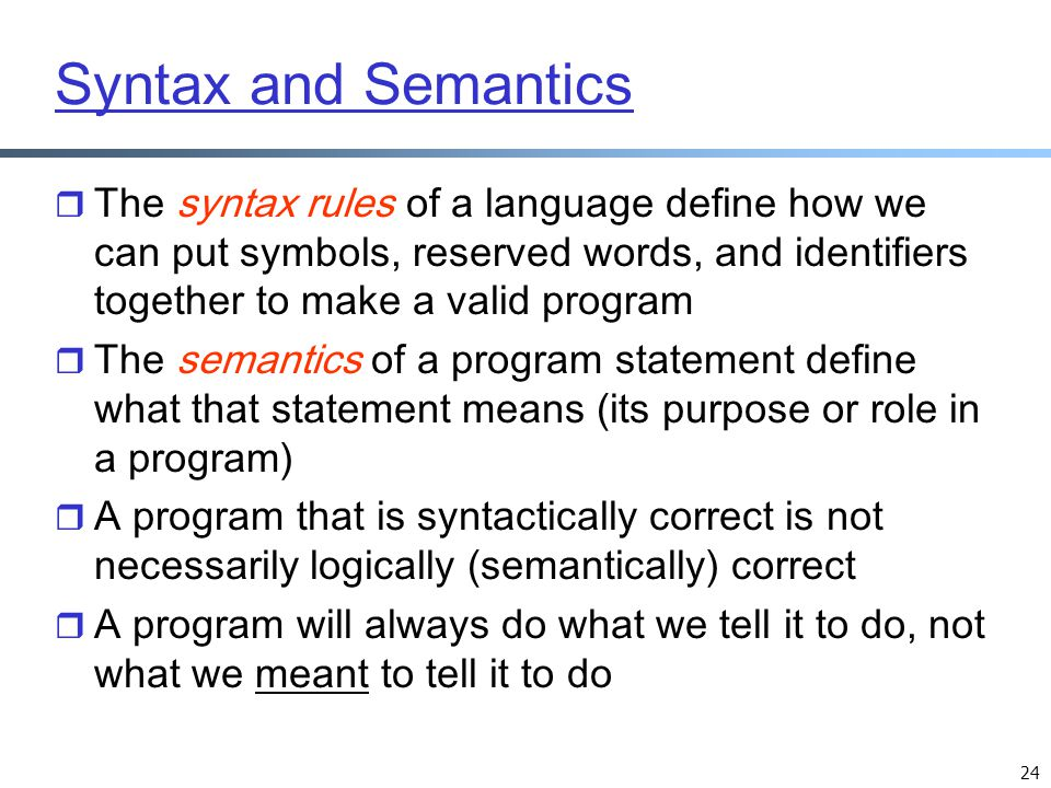 Syntax and Semantics The syntax rules of a language define how we can put symbols, reserved words, and identifiers together to make a valid program.