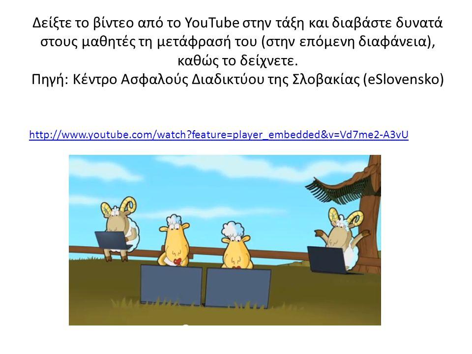 Δείξτε το βίντεο από το YouTube στην τάξη και διαβάστε δυνατά στους μαθητές τη μετάφρασή του (στην επόμενη διαφάνεια), καθώς το δείχνετε. Πηγή: Κέντρο Ασφαλούς Διαδικτύου της Σλοβακίας (eSlovensko)