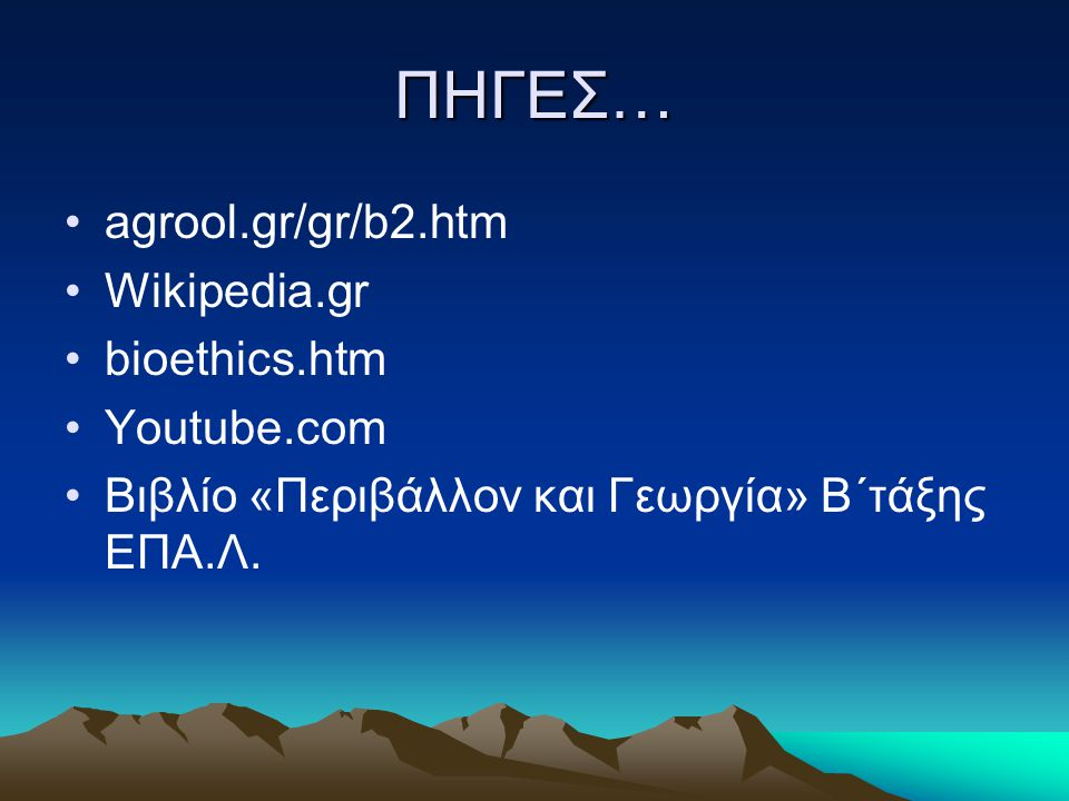 ΠΗΓΕΣ… agrool.gr/gr/b2.htm Wikipedia.gr bioethics.htm Youtube.com