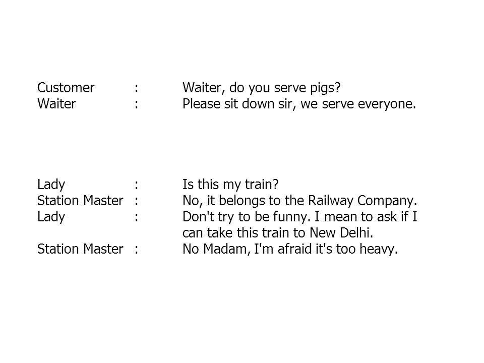 Customer. :. Waiter, do you serve pigs. Waiter. :