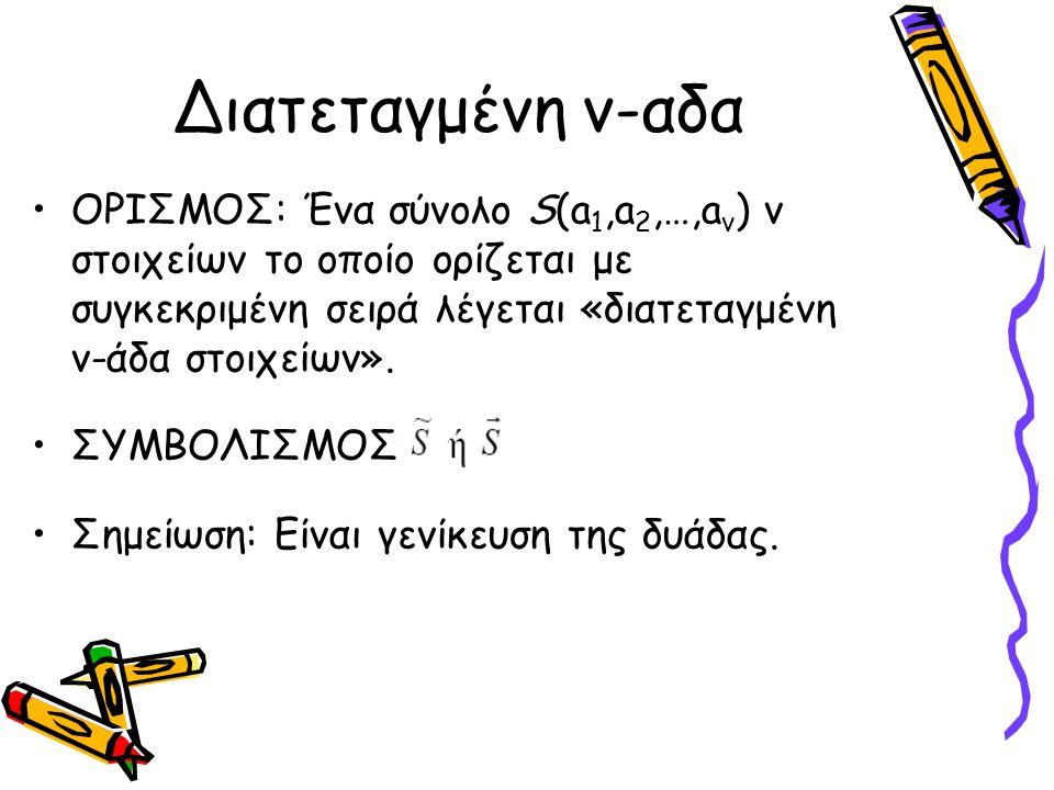 Διατεταγμένη ν-αδα ΟΡΙΣΜΟΣ: Ένα σύνολο S(a1,a2,…,av) ν στοιχείων το οποίο ορίζεται με συγκεκριμένη σειρά λέγεται «διατεταγμένη ν-άδα στοιχείων».