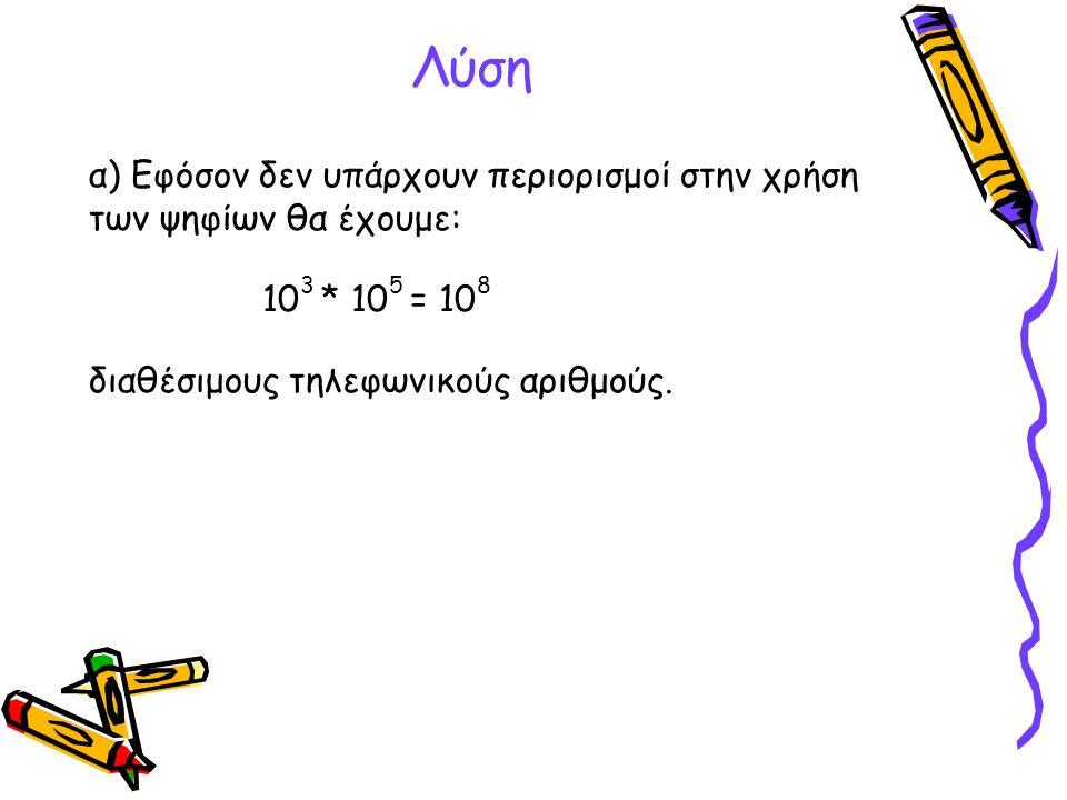 Λύση α) Εφόσον δεν υπάρχουν περιορισμοί στην χρήση των ψηφίων θα έχουμε: 103 * 105 = 108.