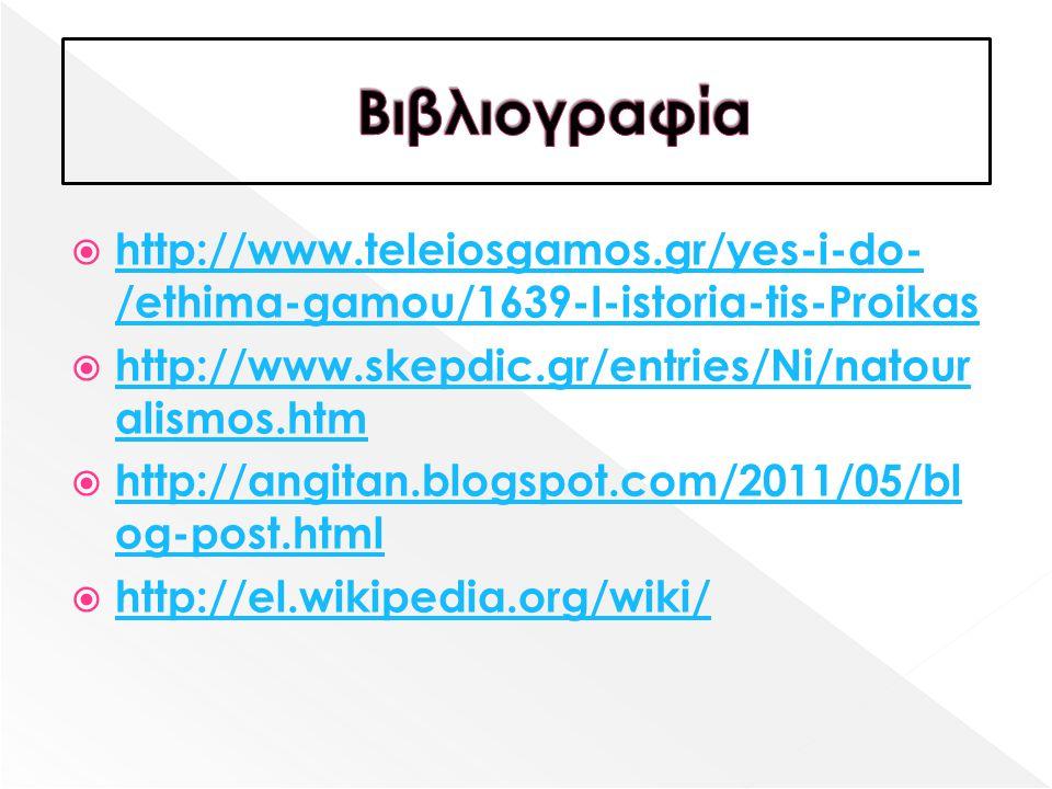 Βιβλιογραφία http://www.teleiosgamos.gr/yes-i-do-/ethima-gamou/1639-I-istoria-tis-Proikas. http://www.skepdic.gr/entries/Ni/natouralismos.htm.