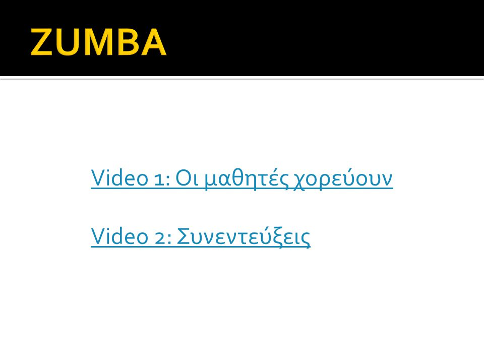 ZUMBA Video 1: Οι μαθητές χορεύουν Video 2: Συνεντεύξεις