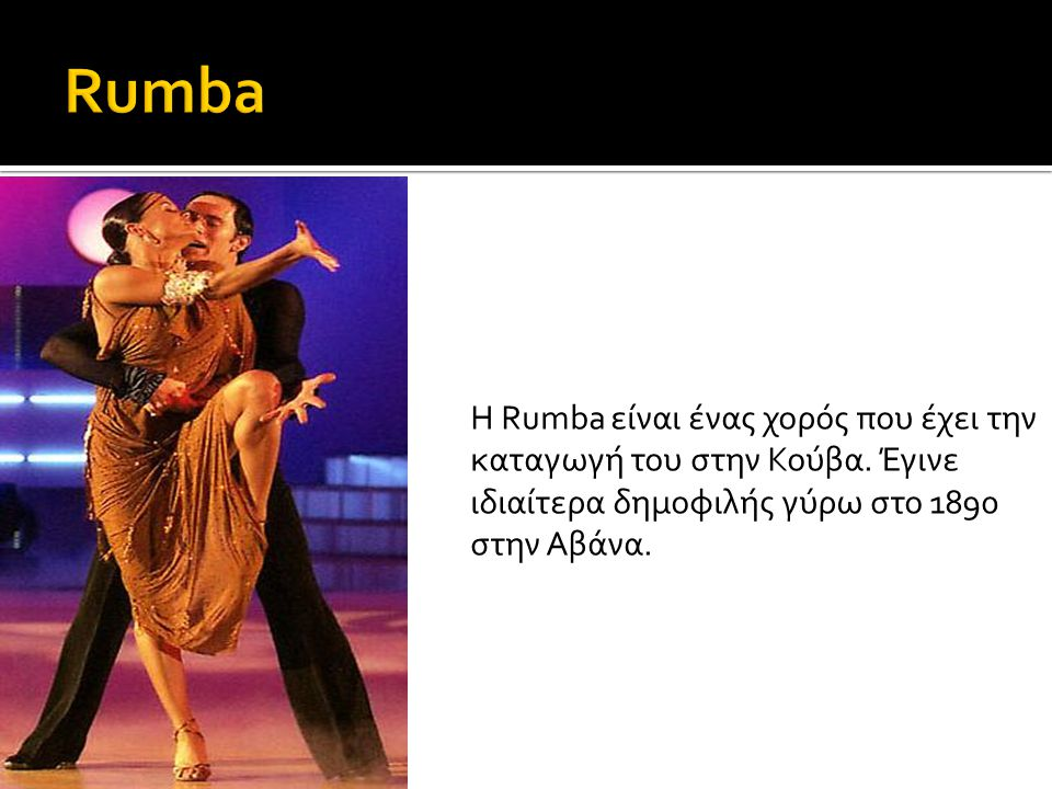 Rumba Η Rumba είναι ένας χορός που έχει την καταγωγή του στην Κούβα.