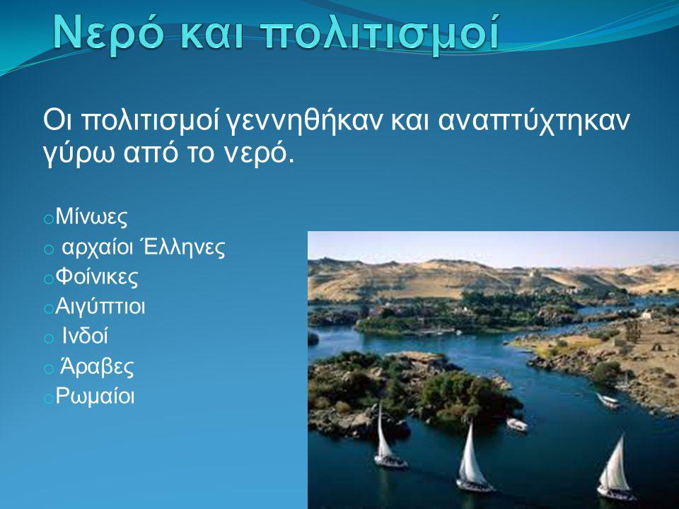 Νερό και πολιτισμοί Οι πολιτισμοί γεννηθήκαν και αναπτύχτηκαν γύρω από το νερό. Μίνωες. αρχαίοι Έλληνες.