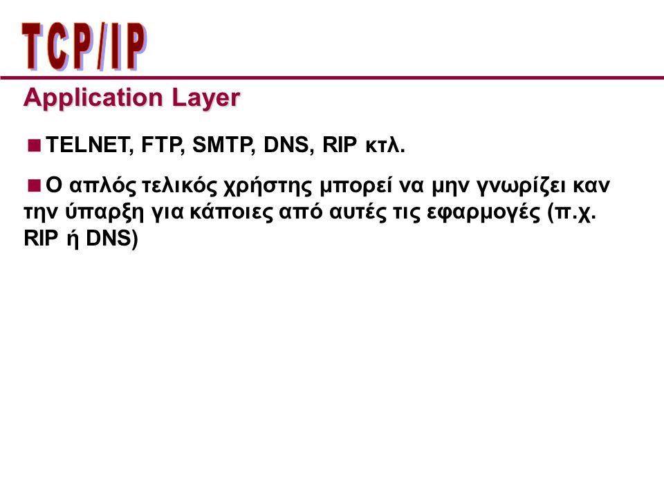 ΤCP/IP Application Layer TELNET, FTP, SMTP, DNS, RIP κτλ.