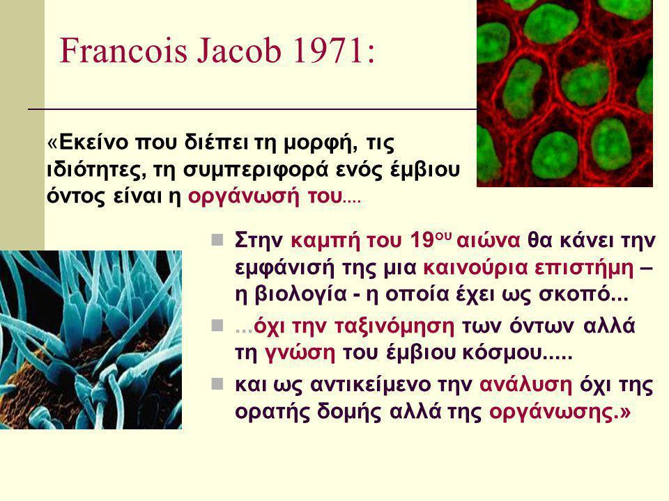 Francois Jacob 1971: «Εκείνο που διέπει τη μορφή, τις ιδιότητες, τη συμπεριφορά ενός έμβιου όντος είναι η οργάνωσή του....
