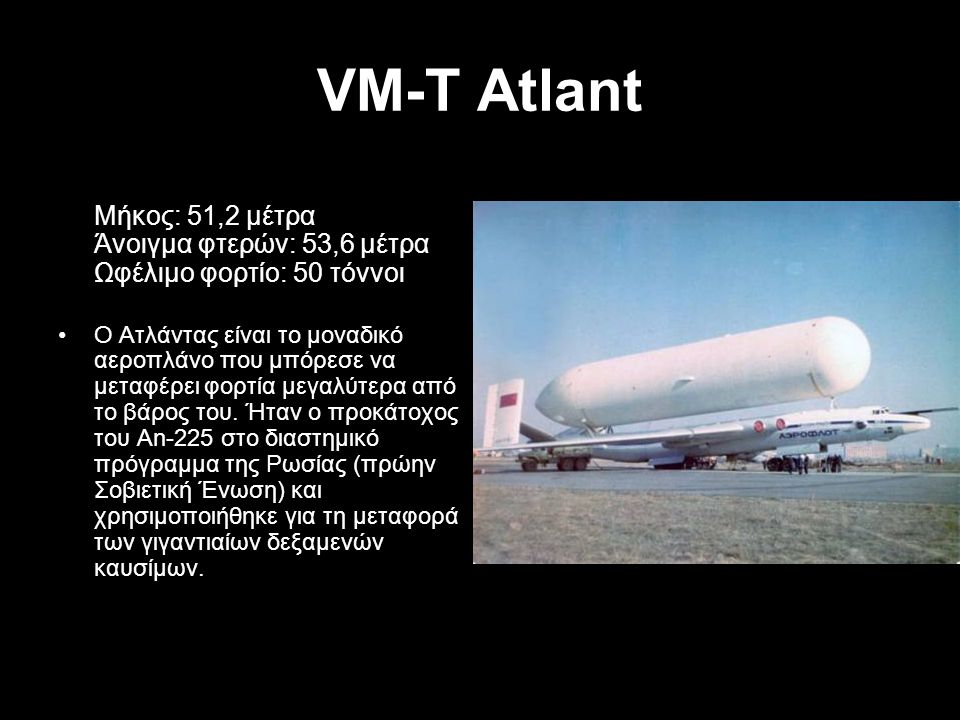 VM-T Atlant Μήκος: 51,2 μέτρα Άνοιγμα φτερών: 53,6 μέτρα Ωφέλιμο φορτίο: 50 τόννοι.