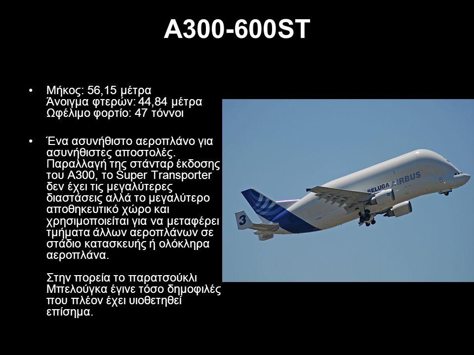 A300-600ST Μήκος: 56,15 μέτρα Άνοιγμα φτερών: 44,84 μέτρα Ωφέλιμο φορτίο: 47 τόννοι.