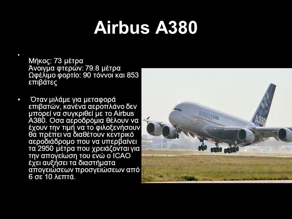 Airbus A380 Μήκος: 73 μέτρα Άνοιγμα φτερών: 79.8 μέτρα Ωφέλιμο φορτίο: 90 τόννοι και 853 επιβάτες.