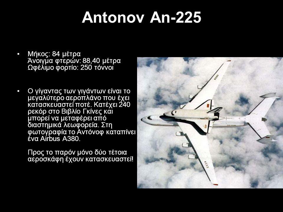 Antonov An-225 Μήκος: 84 μέτρα Άνοιγμα φτερών: 88,40 μέτρα Ωφέλιμο φορτίο: 250 τόννοι.