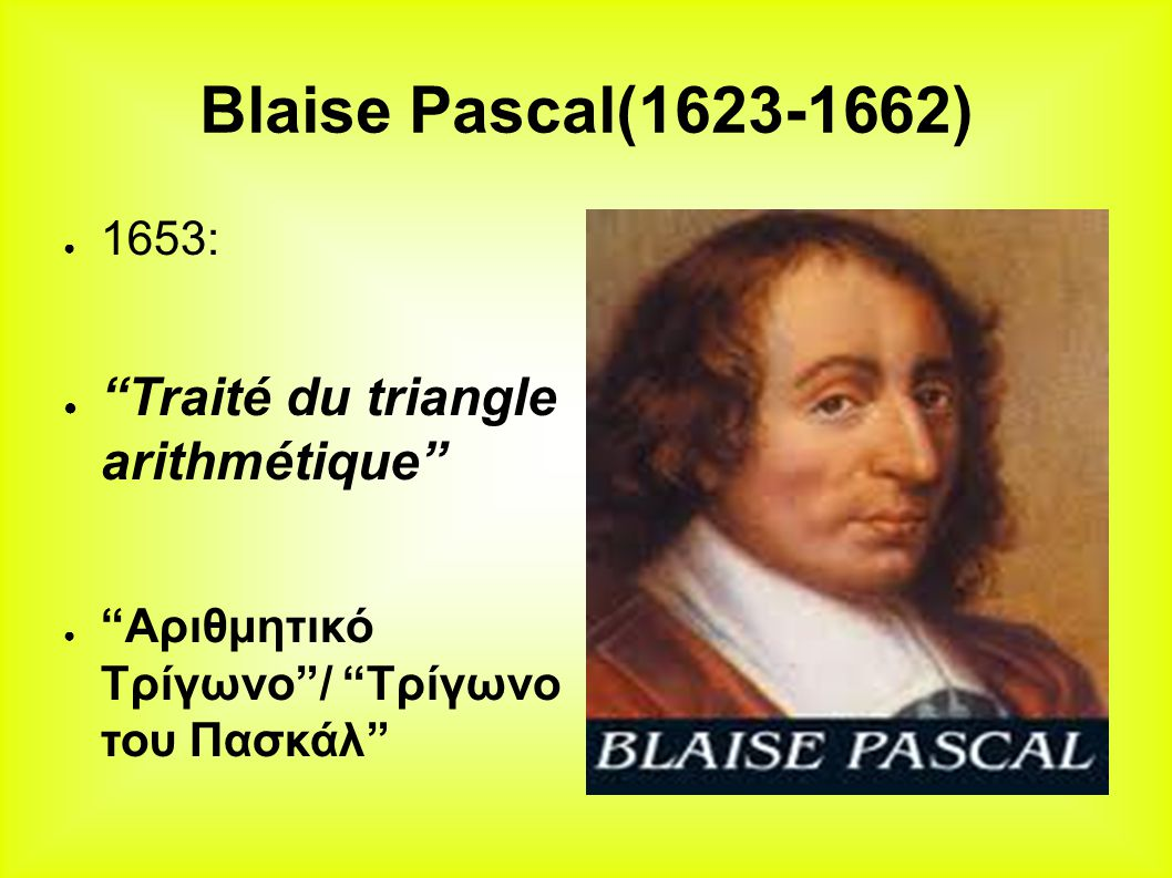 Blaise Pascal(1623-1662) Traité du triangle arithmétique 1653: