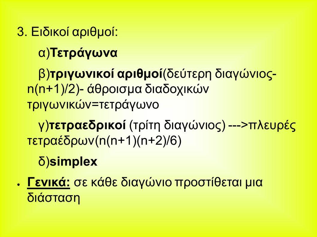 3. Ειδικοί αριθμοί: α)Τετράγωνα. β)τριγωνικοί αριθμοί(δεύτερη διαγώνιος- n(n+1)/2)- άθροισμα διαδοχικών τριγωνικών=τετράγωνο.