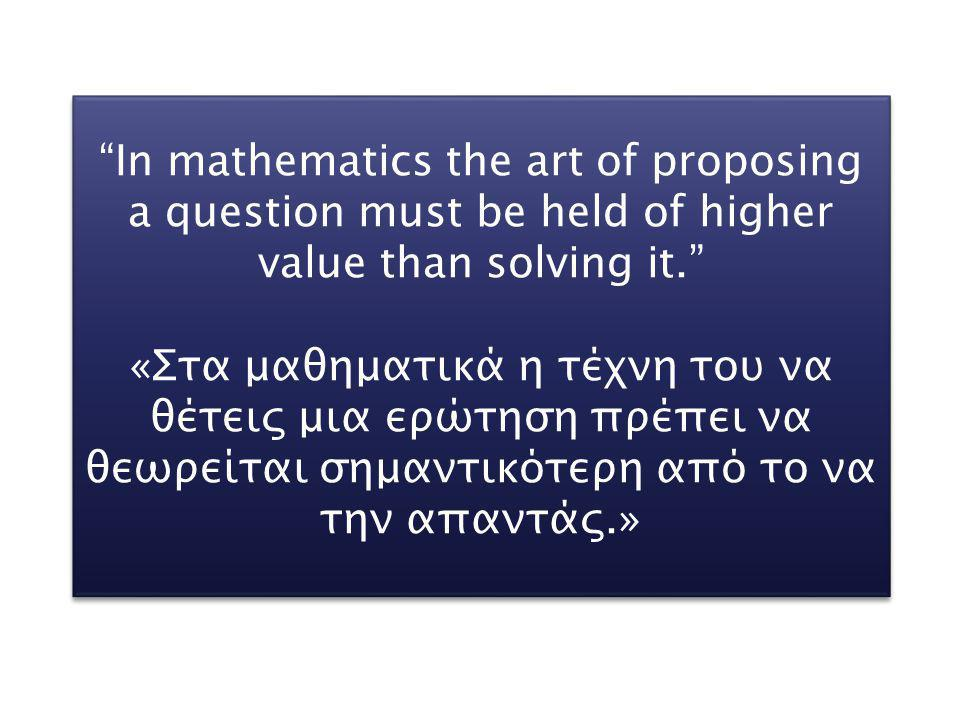 In mathematics the art of proposing a question must be held of higher value than solving it.