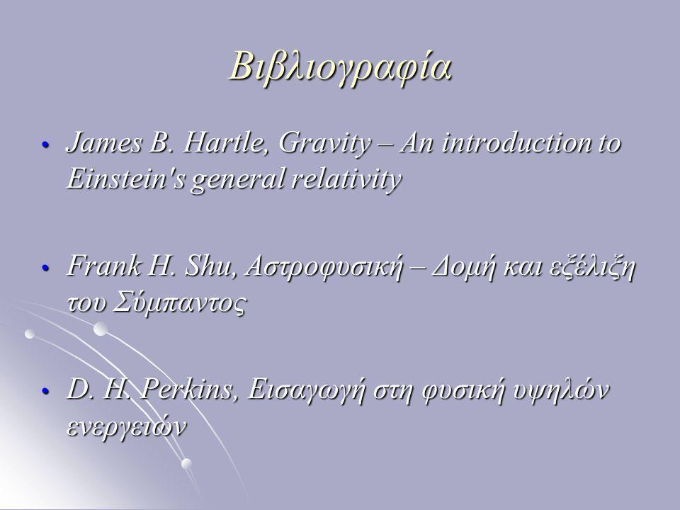 Βιβλιογραφία James B. Hartle, Gravity – An introduction to Einstein s general relativity. Frank H. Shu, Αστροφυσική – Δομή και εξέλιξη του Σύμπαντος.