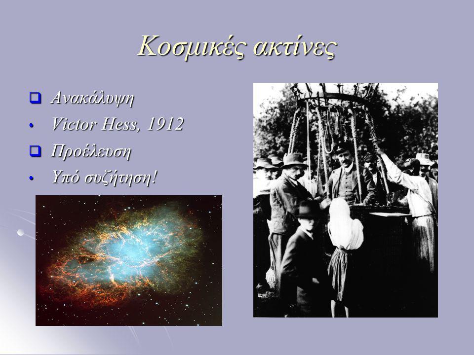 Κοσμικές ακτίνες Ανακάλυψη Victor Hess, 1912 Προέλευση Υπό συζήτηση!