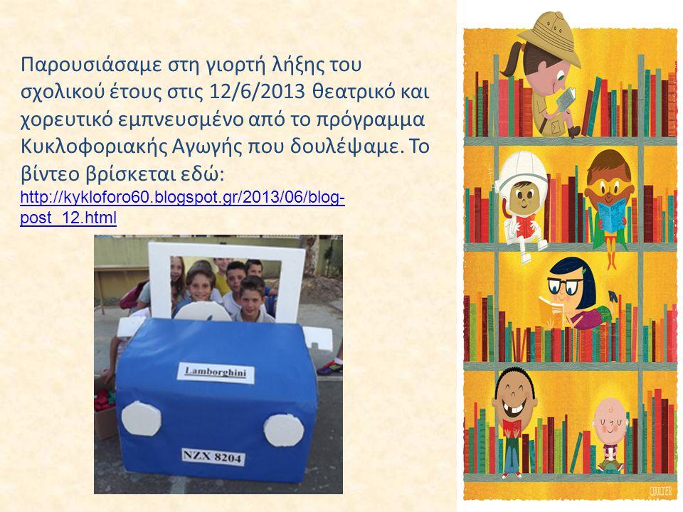 Παρουσιάσαμε στη γιορτή λήξης του σχολικού έτους στις 12/6/2013 θεατρικό και χορευτικό εμπνευσμένο από το πρόγραμμα Κυκλοφοριακής Αγωγής που δουλέψαμε. Το βίντεο βρίσκεται εδώ: http://kykloforo60.blogspot.gr/2013/06/blog-post_12.html