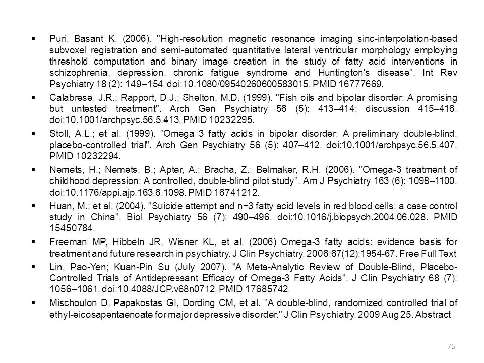 Puri, Basant K. (2006). High-resolution magnetic resonance imaging sinc-interpolation-based subvoxel registration and semi-automated quantitative lateral ventricular morphology employing threshold computation and binary image creation in the study of fatty acid interventions in schizophrenia, depression, chronic fatigue syndrome and Huntington s disease . Int Rev Psychiatry 18 (2): 149–154. doi:10.1080/09540260600583015. PMID 16777669.