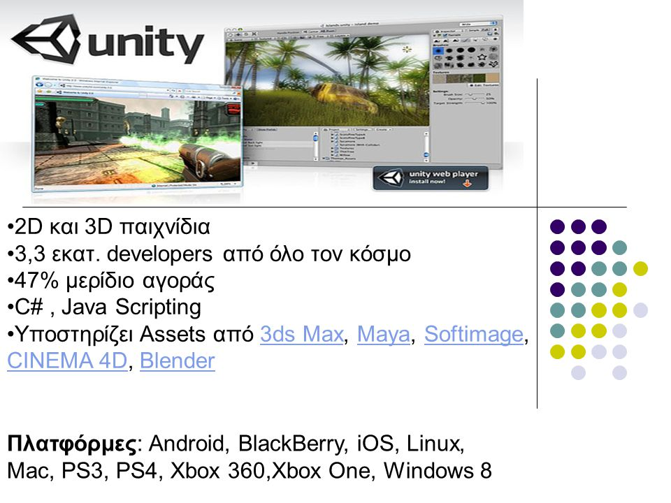 2D και 3D παιχνίδια 3,3 εκατ. developers από όλο τον κόσμο. 47% μερίδιο αγοράς. C# , Java Scripting.