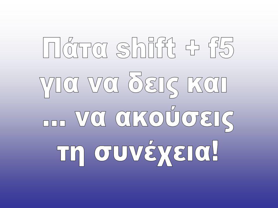 Πάτα shift + f5 για να δεις και ... να ακούσεις τη συνέχεια!