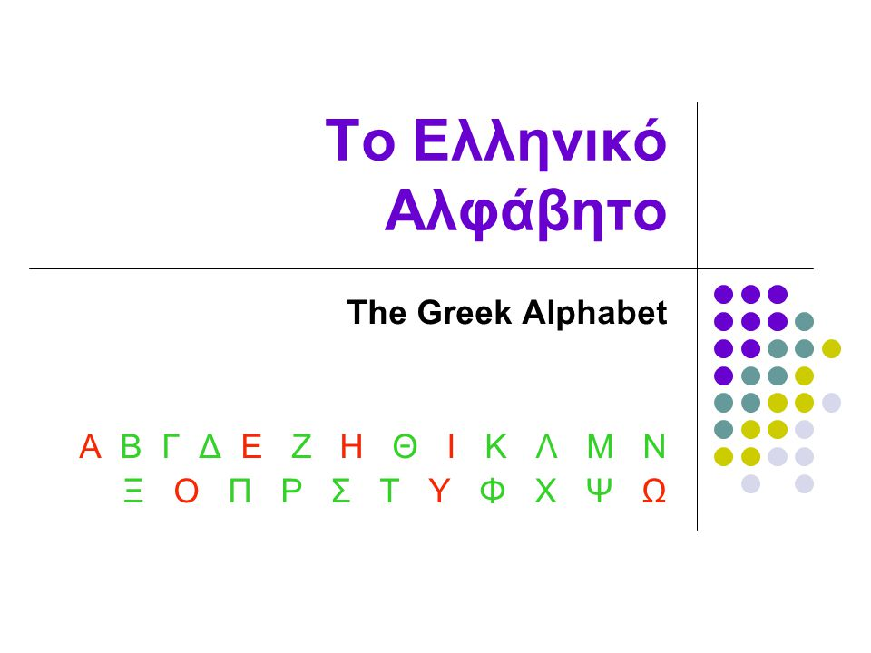 The Greek Alphabet Α Β Γ Δ Ε Ζ Η Θ Ι Κ Λ Μ Ν Ξ Ο Π Ρ Σ Τ Υ Φ Χ Ψ Ω