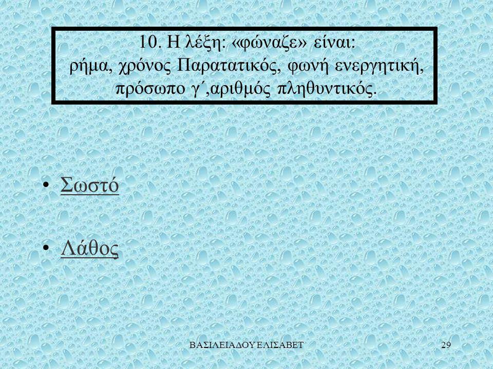 10. Η λέξη: «φώναζε» είναι: ρήμα, χρόνος Παρατατικός, φωνή ενεργητική, πρόσωπο γ΄,αριθμός πληθυντικός.
