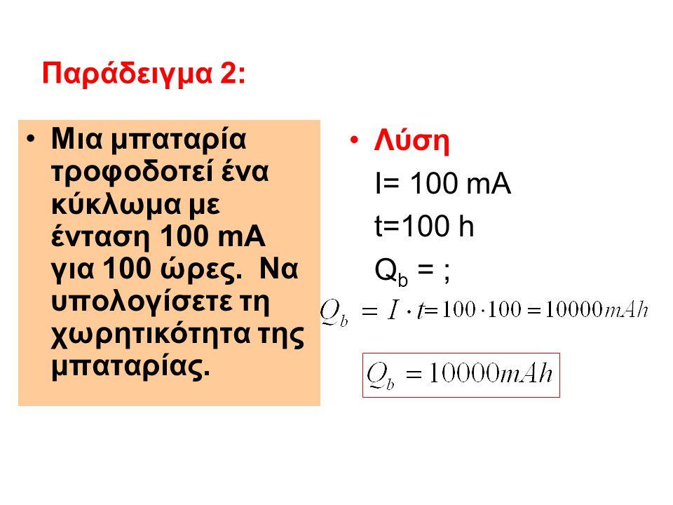 Παράδειγμα 2: Μια μπαταρία τροφοδοτεί ένα κύκλωμα με ένταση 100 mΑ για 100 ώρες. Να υπολογίσετε τη χωρητικότητα της μπαταρίας.