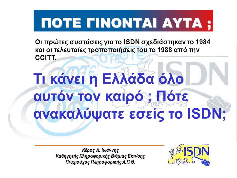 ΠΟΤΕ ΓΙΝΟΝΤΑΙ ΑΥΤΑ ; Οι πρώτες συστάσεις για το ISDN σχεδιάστηκαν το 1984 και οι τελευταίες τροποποιήσεις του το 1988 από την CCITT.