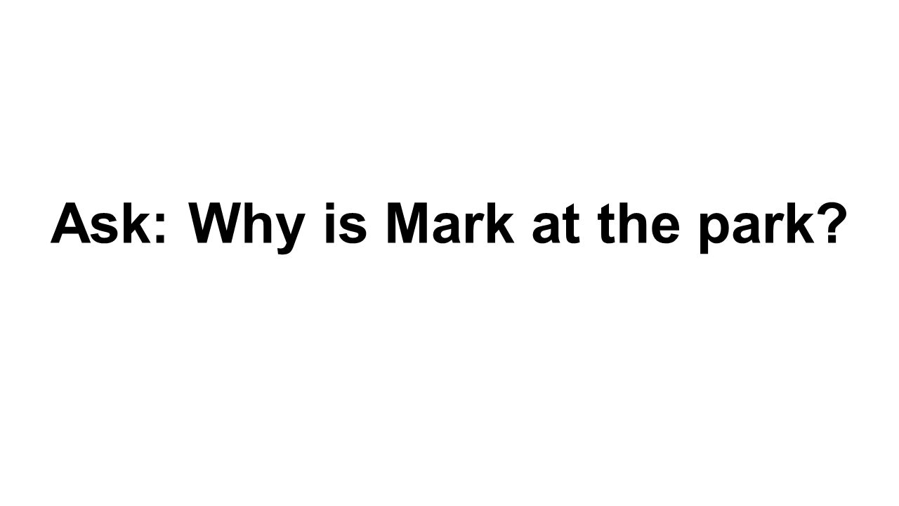 Ask: Why is Mark at the park